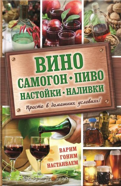 Вино,наливки, настойки и самогон в домашних условиях - книга рецептов